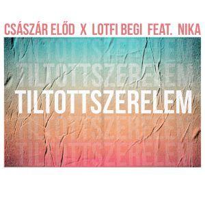 Császár Előd x Lotfi Begi feat. Nika - Tiltott szerelem